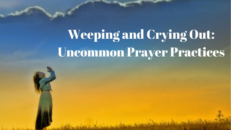 Weeping And Crying Uncommon Prayer Practices Conspiring Prayer